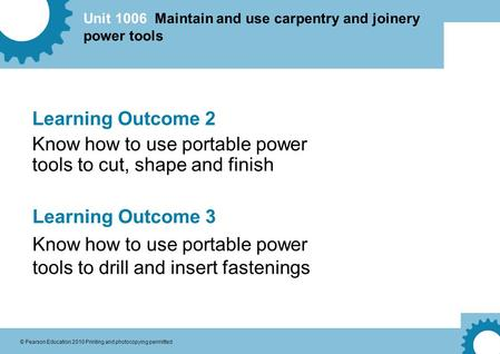 Unit 1006 Maintain and use carpentry and joinery power tools © Pearson Education 2010 Printing and photocopying permitted Learning Outcome 2 Know how to.