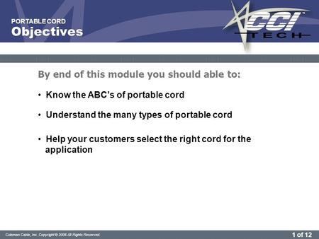 1 of 12 Coleman Cable, Inc. Copyright © 2006 All Rights Reserved. PORTABLE CORD Know the ABC's of portable cord Understand the many types of portable cord.