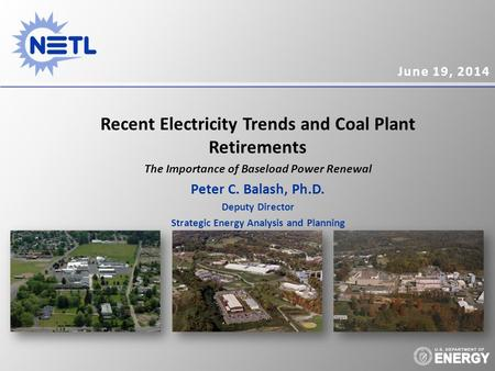 June 19, 2014 Recent Electricity Trends and Coal Plant Retirements The Importance of Baseload Power Renewal Peter C. Balash, Ph.D. Deputy Director Strategic.
