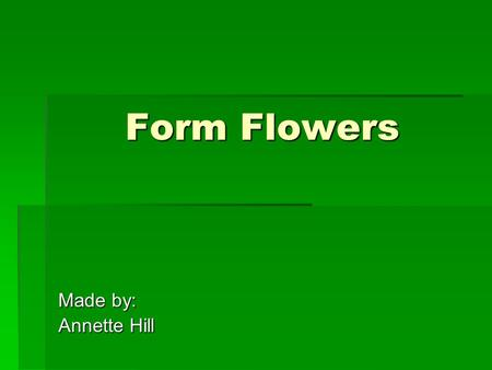 Form Flowers Made by: Annette Hill. Form Flowers  Interest flowers  Have a distinctive form or coloring  Creates focal point of arrangement  Use sparingly.