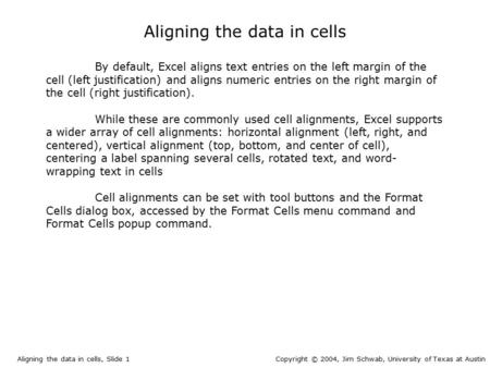 Aligning the data in cells By default, Excel aligns text entries on the left margin of the cell (left justification) and aligns numeric entries on the.