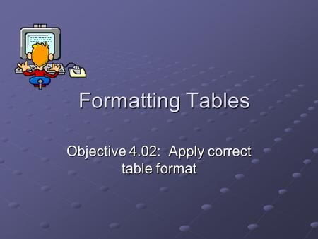 Formatting Tables Objective 4.02: Apply correct table format.