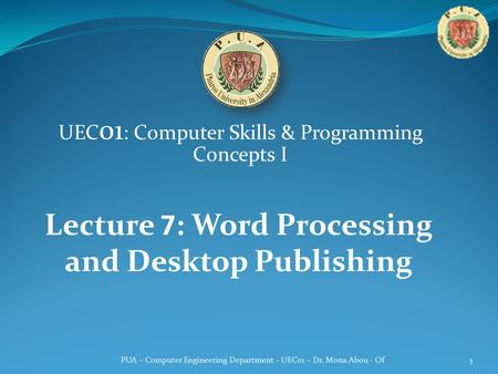 PUA – Computer Engineering Department – UEC01 – Dr. Mona Abou - Of UEC 01 : Computer Skills & Programming Concepts I Lecture 7: Word Processing and Desktop.