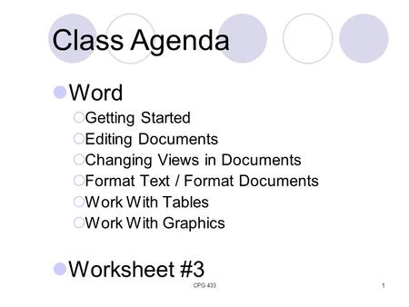 CPG 4331 Class Agenda Word  Getting Started  Editing Documents  Changing Views in Documents  Format Text / Format Documents  Work With Tables  Work.