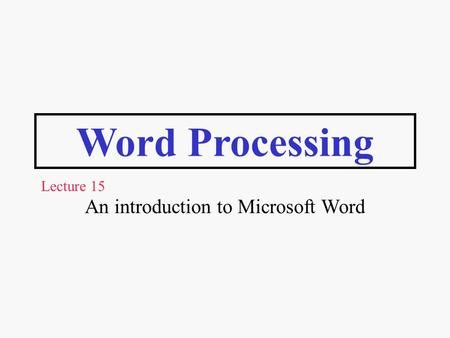 Word Processing An introduction to Microsoft Word Lecture 15.