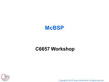 McBSP Copyright © 2012 Texas Instruments. All rights reserved. Technical Training Organization T TO C6657 Workshop.