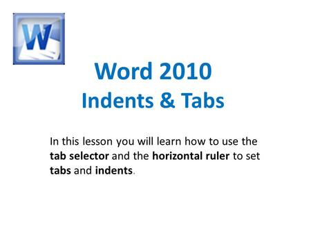 Word 2010 Indents & Tabs In this lesson you will learn how to use the tab selector and the horizontal ruler to set tabs and indents.