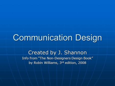 "Communication Design Created by J. Shannon Info from ""The Non-Designers Design Book"" by Robin Williams, 3 rd edition, 2008."