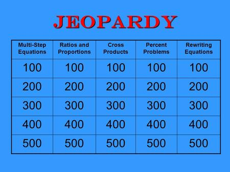 Jeopardy Multi-Step Equations Ratios and Proportions Cross Products Percent Problems Rewriting Equations 100 200 300 400 500.
