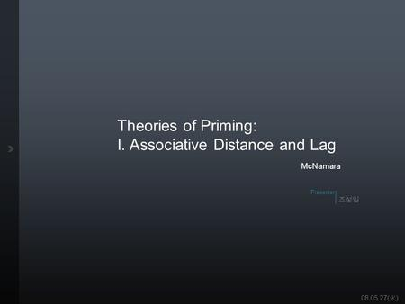 조성일 Presenter Theories of Priming: I. Associative Distance and Lag Ergo Lab 1 /25 Theories of Priming: I. Associative Distance and Lag McNamara 조성일 Presenter.