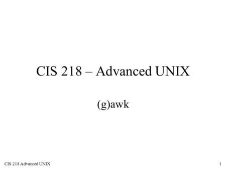 CIS 218 Advanced UNIX1 CIS 218 – Advanced UNIX (g)awk.