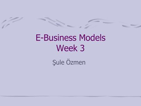 E-Business Models Week 3 Şule Özmen. E-Business Models Business-Webs (B-WEBS)  We will discuss the following Business Models Aggregation Value Chain.