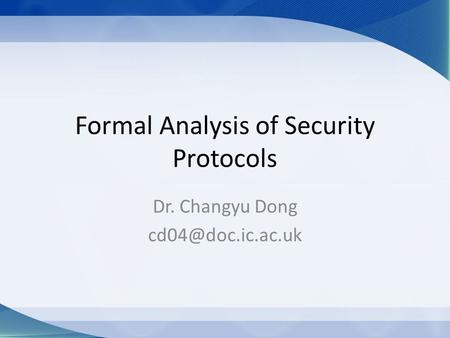 Formal Analysis of Security Protocols Dr. Changyu Dong