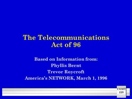 COMT 220 The Telecommunications Act of 96 Based on Information from: Phyllis Bernt Trevor Roycroft America's NETWORK, March 1, 1996.