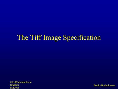 Bobby Bodenheimer CS 258 Introduction to Graphics Fall 2003 The Tiff Image Specification.