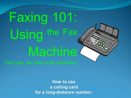Faxing 101: Using the Fax Machine (and yes, we have a fax machine!) How to use a calling card for a long-distance number:
