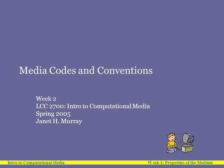 Intro to Computational Media W eek 2: Properties of the Medium Media Codes and Conventions Week 2 LCC 2700: Intro to Computational Media Spring 2005 Janet.
