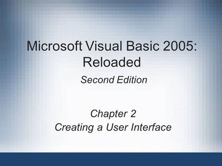 Microsoft Visual Basic 2005: Reloaded Second Edition Chapter 2 Creating a User Interface.