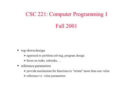 CSC 221: Computer Programming I Fall 2001  top-down design  approach to problem solving, program design  focus on tasks, subtasks, …  reference parameters.