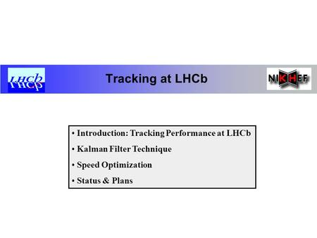 Tracking at LHCb Introduction: Tracking Performance at LHCb Kalman Filter Technique Speed Optimization Status & Plans.