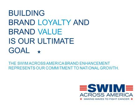 BUILDING BRAND LOYALTY AND BRAND VALUE IS OUR ULTIMATE GOAL THE SWIM ACROSS AMERICA BRAND ENHANCEMENT REPRESENTS OUR COMMITMENT TO NATIONAL GROWTH.