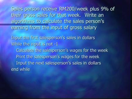 Sales person receive RM200/week plus 9% of their gross sales for that week. Write an algorithms to calculate the sales person's earning from the input.