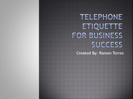 Created By: Ramon Torres.  Telephones is a vital source of communication  The goal of these Business Etiquette Study Sheets is to assist you in becoming.