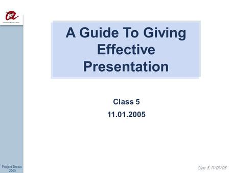 Project Thesis 2005 Class 5, 11/01/05 Class 5 11.01.2005 A Guide To Giving Effective Presentation.