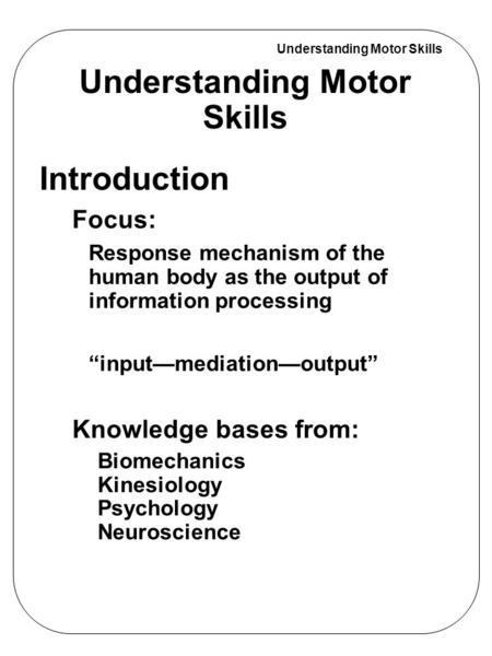 "Understanding Motor Skills Introduction Focus: Response mechanism of the human body as the output of information processing ""input—mediation—output"" Knowledge."