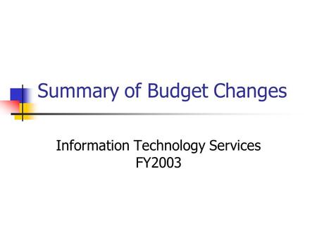 Summary of Budget Changes Information Technology Services FY2003.