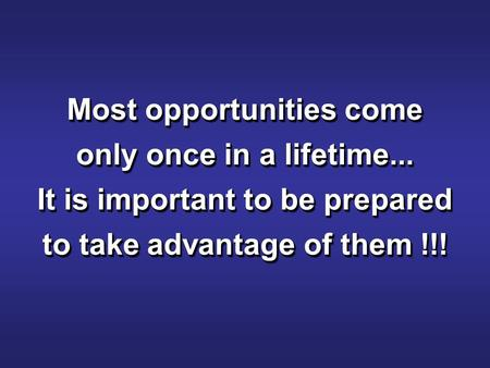 Most opportunities come only once in a lifetime... It is important to be prepared to take advantage of them !!!