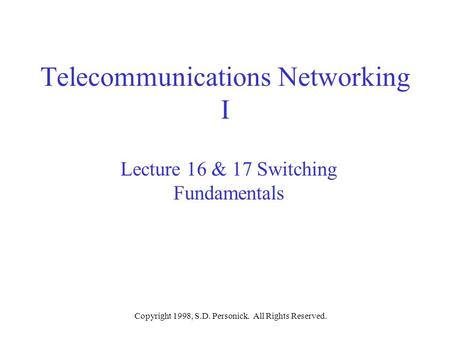 Copyright 1998, S.D. Personick. All Rights Reserved. Telecommunications Networking I Lecture 16 & 17 Switching Fundamentals.