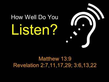How Well Do You Listen? Matthew 13:9 Revelation 2:7,11,17,29; 3:6,13,22.