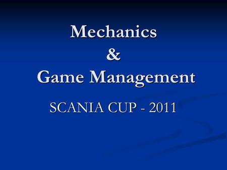 Mechanics & Game Management SCANIA CUP - 2011 GENERAL POINTS MECHANICS: Lead-Centre-Trail.- A.O.R. MECHANICS: Lead-Centre-Trail.- A.O.R. TEAM-WORK: 'Team'
