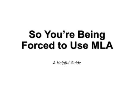 So You're Being Forced to Use MLA A Helpful Guide.