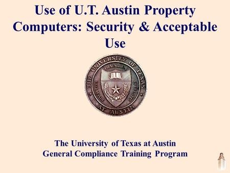 Use of U.T. Austin Property Computers: Security & Acceptable Use The University of Texas at Austin General Compliance Training Program.
