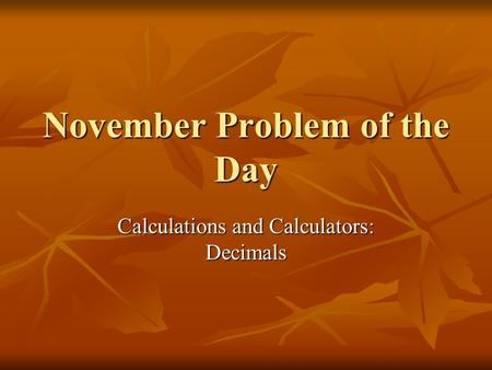 November Problem of the Day Calculations and Calculators: Decimals.