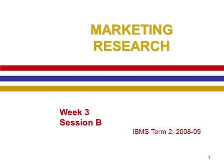 1 MARKETING RESEARCH Week 3 Session B IBMS Term 2, 2008-09.