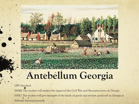 Antebellum Georgia GPS Standard: SS8H6 The student will analyze the impact of the Civil War and Reconstruction on Georgia. SS8E1 The student will give.