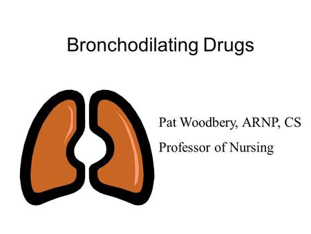 Bronchodilating Drugs Pat Woodbery, ARNP, CS Professor of Nursing.