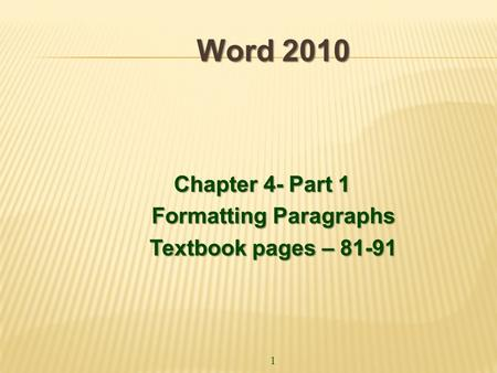 1 Word 2010 Chapter 4- Part 1 Formatting Paragraphs Textbook pages – 81-91.