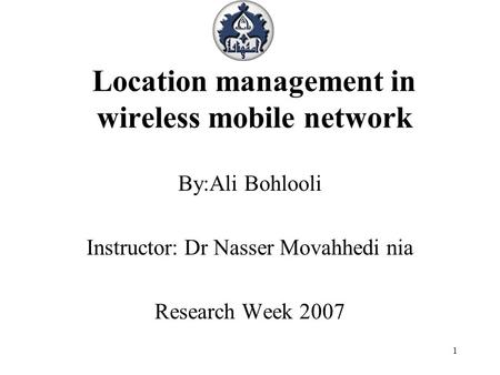 1 Location management in wireless mobile network By:Ali Bohlooli Instructor: Dr Nasser Movahhedi nia Research Week 2007.