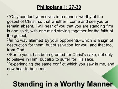 Philippians 1: 27-30 27 Only conduct yourselves in a manner worthy of the gospel of Christ, so that whether I come and see you or remain absent, I will.