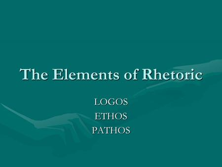 The Elements of Rhetoric LOGOSETHOSPATHOS. Logos, Ethos and Pathos Rhetoric is the language we use to effectively please or persuade – and it is the study.