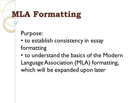 MLA Formatting Purpose: to establish consistency in essay formatting to understand the basics of the Modern Language Association (MLA) formatting, which.