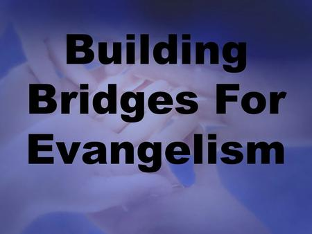 "Building Bridges For Evangelism. Building bridges for the ""un-churched"" – Every person deserves the chance to either accept or reject the gospel of."