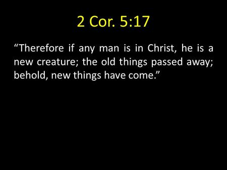 "2 Cor. 5:17 ""Therefore if any man is in Christ, he is a new creature; the old things passed away; behold, new things have come."""