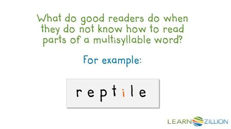 For example: r e p t i l e What do good readers do when they do not know how to read parts of a multisyllable word?