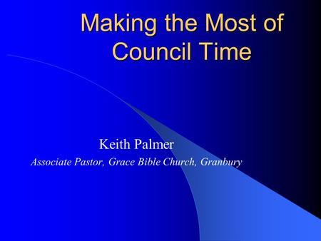 Making the Most of Council Time Keith Palmer Associate Pastor, Grace Bible Church, Granbury.