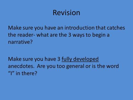 Revision Make sure you have an introduction that catches the reader- what are the 3 ways to begin a narrative? Make sure you have 3 fully developed anecdotes.